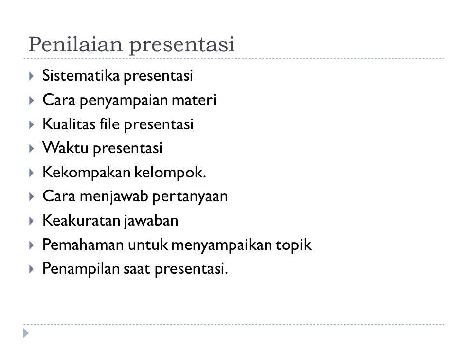 Penilaian presentasi  Sistematika presentasi  Cara penyampaian materi  Kualitas file presentasi  Waktu presentasi  Kekompakan kelompok.  Cara me