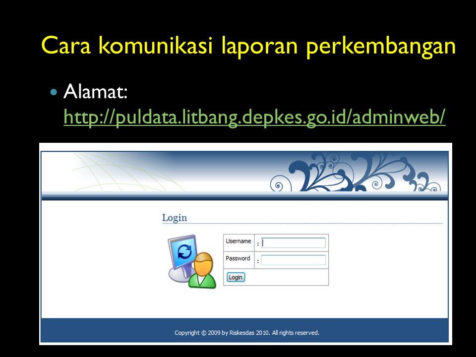 Cara komunikasi laporan perkembangan Alamat: http://puldata.litbang.depkes.go.id/adminweb/ http://puldata.litbang.depkes.go.id/adminweb/