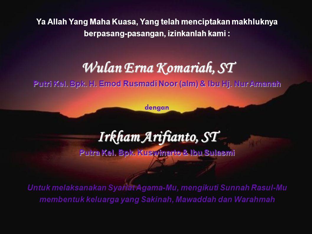 Ya Allah Yang Maha Kuasa, Yang telah menciptakan makhluknya berpasang-pasangan, izinkanlah kami : Wulan Erna Komariah, ST Putri Kel. Bpk. H. Emod Rusm