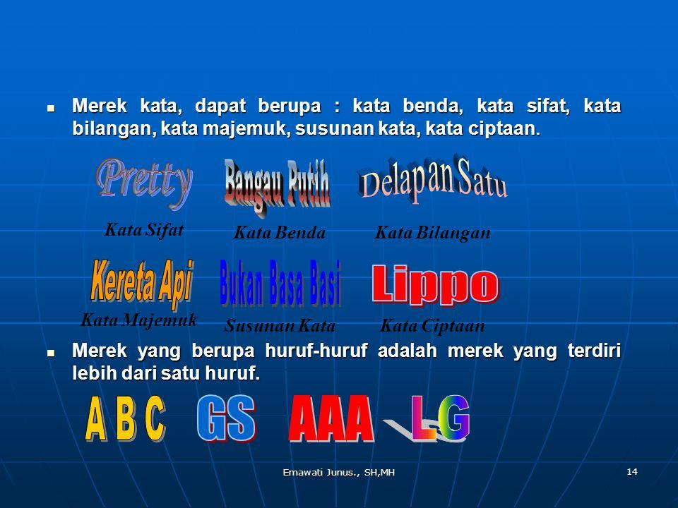 Emawati Junus., SH,MH 14 Merek kata, dapat berupa : kata benda, kata sifat, kata bilangan, kata majemuk, susunan kata, kata ciptaan. Merek kata, dapat