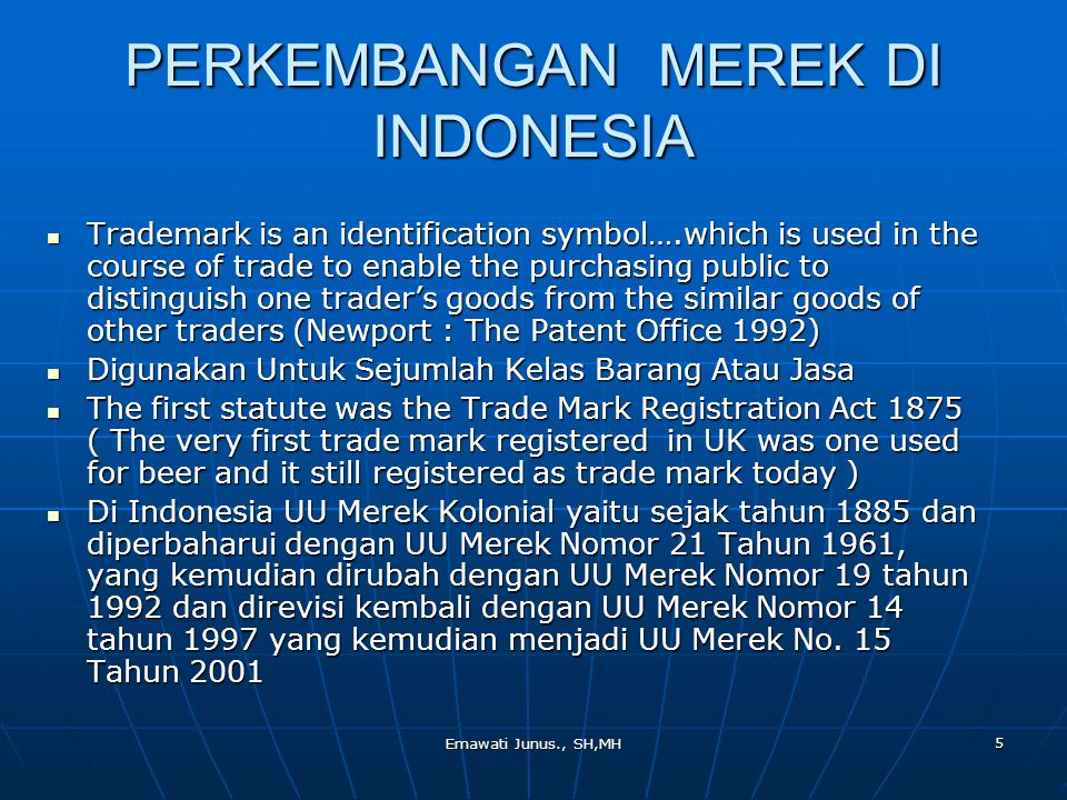 Emawati Junus., SH,MH 5 PERKEMBANGAN MEREK DI INDONESIA Trademark is an identification symbol….which is used in the course of trade to enable the purchasing public to distinguish one trader's goods from the similar goods of other traders (Newport : The Patent Office 1992) Trademark is an identification symbol….which is used in the course of trade to enable the purchasing public to distinguish one trader's goods from the similar goods of other traders (Newport : The Patent Office 1992) Digunakan Untuk Sejumlah Kelas Barang Atau Jasa Digunakan Untuk Sejumlah Kelas Barang Atau Jasa The first statute was the Trade Mark Registration Act 1875 ( The very first trade mark registered in UK was one used for beer and it still registered as trade mark today ) The first statute was the Trade Mark Registration Act 1875 ( The very first trade mark registered in UK was one used for beer and it still registered as trade mark today ) Di Indonesia UU Merek Kolonial yaitu sejak tahun 1885 dan diperbaharui dengan UU Merek Nomor 21 Tahun 1961, yang kemudian dirubah dengan UU Merek Nomor 19 tahun 1992 dan direvisi kembali dengan UU Merek Nomor 14 tahun 1997 yang kemudian menjadi UU Merek No.