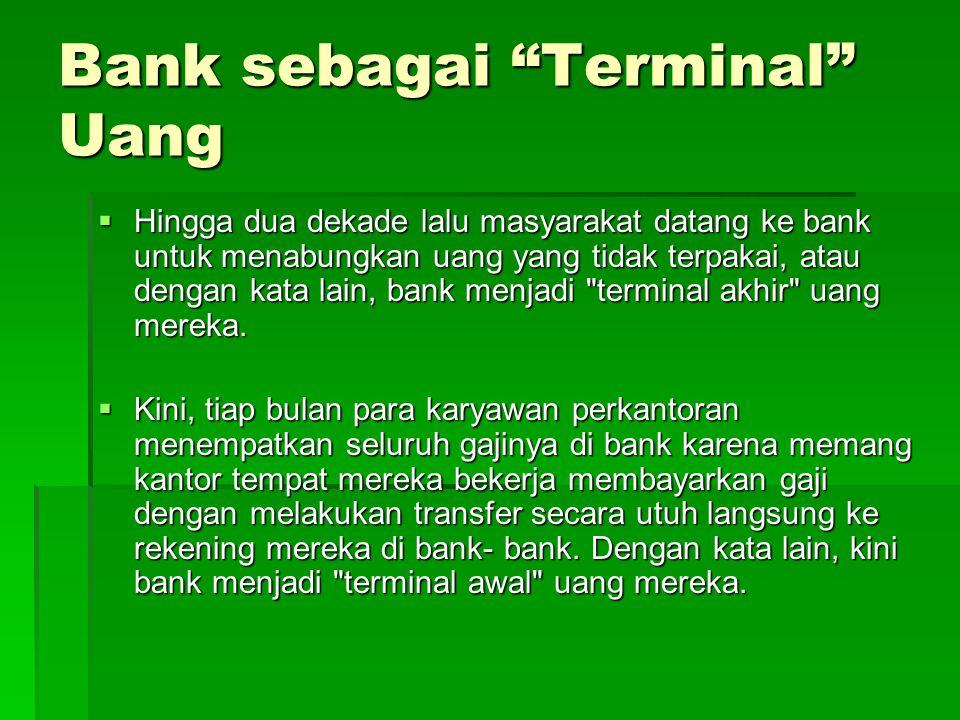 """Bank sebagai """"Terminal"""" Uang  Hingga dua dekade lalu masyarakat datang ke bank untuk menabungkan uang yang tidak terpakai, atau dengan kata lain, ban"""