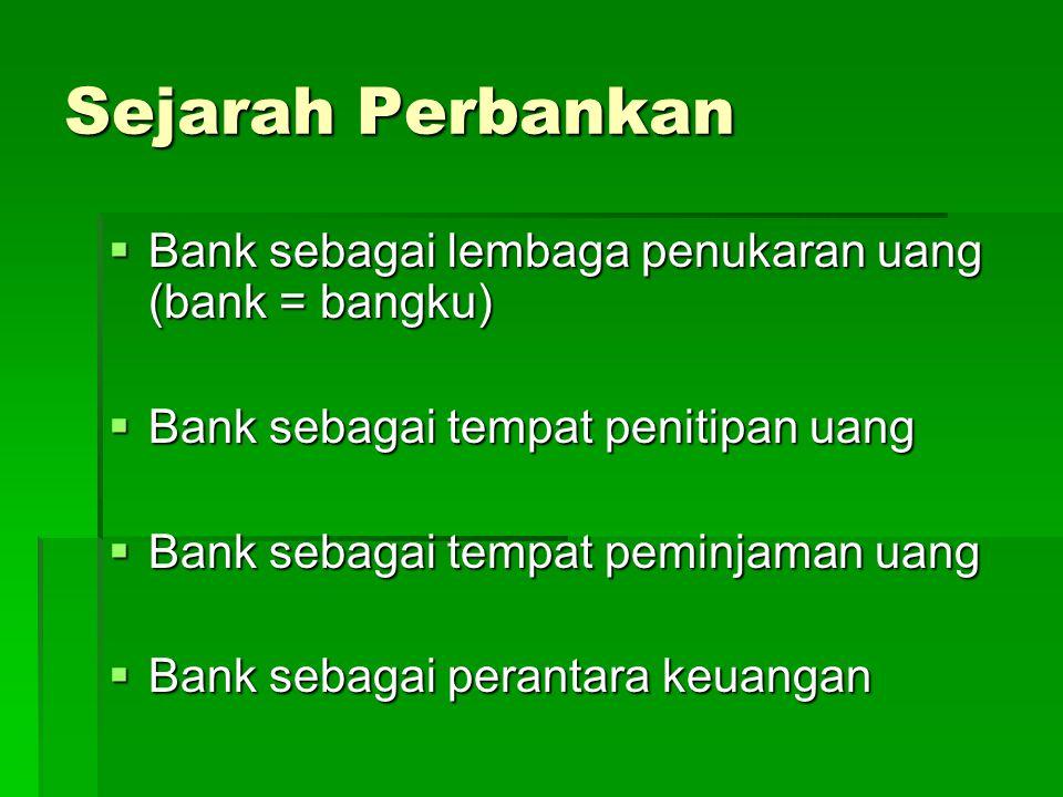 Sejarah Perbankan  Bank sebagai lembaga penukaran uang (bank = bangku)  Bank sebagai tempat penitipan uang  Bank sebagai tempat peminjaman uang  B