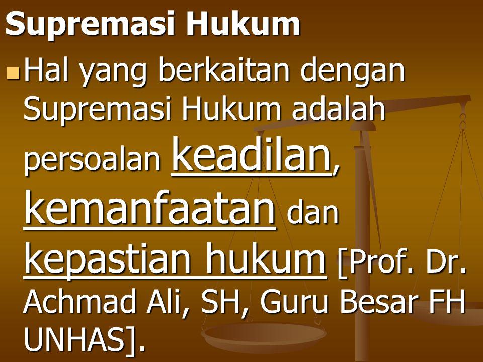 Supremasi Hukum Hal yang berkaitan dengan Supremasi Hukum adalah persoalan keadilan, kemanfaatan dan kepastian hukum [Prof. Dr. Achmad Ali, SH, Guru B