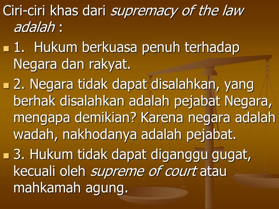 Ciri-ciri khas dari supremacy of the law adalah : 1. Hukum berkuasa penuh terhadap Negara dan rakyat. 1. Hukum berkuasa penuh terhadap Negara dan raky