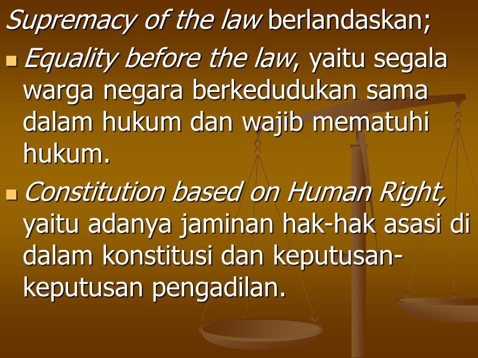 Supremacy of the law berlandaskan; Equality before the law, yaitu segala warga negara berkedudukan sama dalam hukum dan wajib mematuhi hukum. Equality