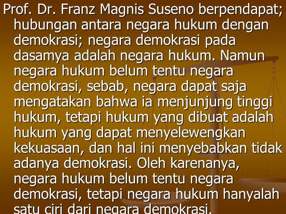 Prof. Dr. Franz Magnis Suseno berpendapat; hubungan antara negara hukum dengan demokrasi; negara demokrasi pada dasamya adalah negara hukum. Namun neg