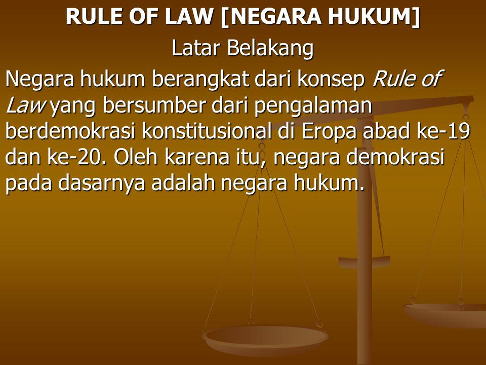 RULE OF LAW [NEGARA HUKUM] Latar Belakang Negara hukum berangkat dari konsep Rule of Law yang bersumber dari pengalaman berdemokrasi konstitusional di
