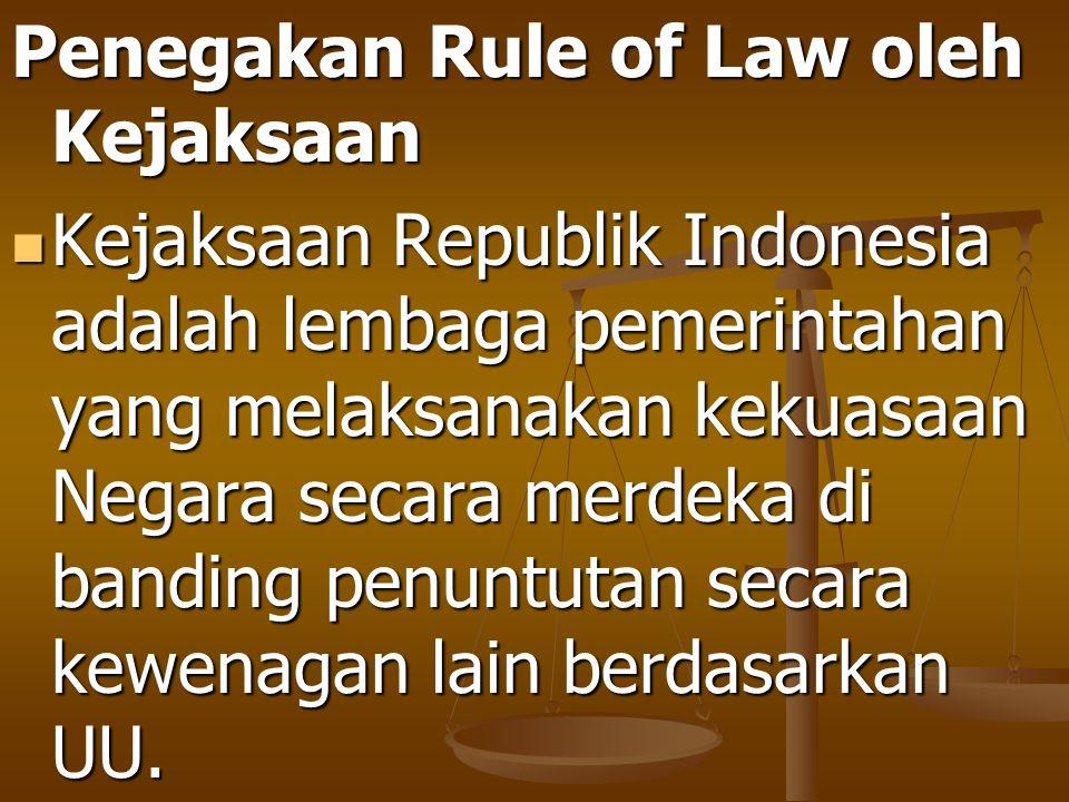 Penegakan Rule of Law oleh Kejaksaan Kejaksaan Republik Indonesia adalah lembaga pemerintahan yang melaksanakan kekuasaan Negara secara merdeka di ban