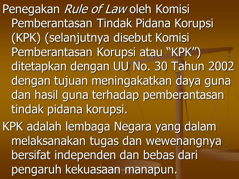 """Penegakan Rule of Law oleh Komisi Pemberantasan Tindak Pidana Korupsi (KPK) (selanjutnya disebut Komisi Pemberantasan Korupsi atau """"KPK"""") ditetapkan d"""
