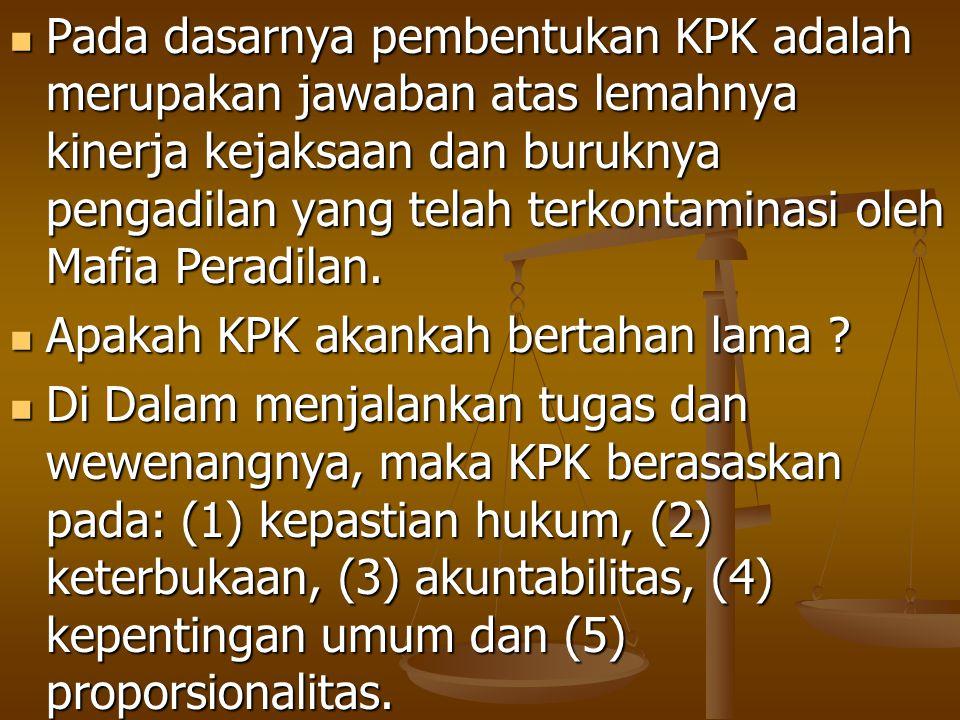 Pada dasarnya pembentukan KPK adalah merupakan jawaban atas lemahnya kinerja kejaksaan dan buruknya pengadilan yang telah terkontaminasi oleh Mafia Pe