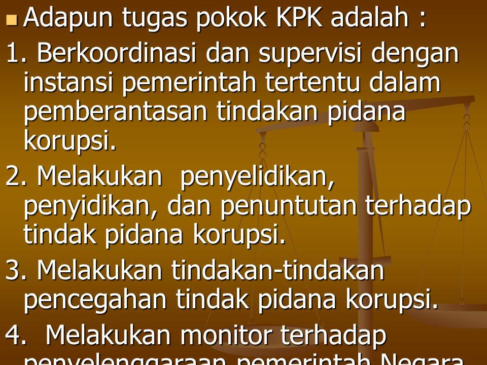 Adapun tugas pokok KPK adalah : Adapun tugas pokok KPK adalah : 1. Berkoordinasi dan supervisi dengan instansi pemerintah tertentu dalam pemberantasan