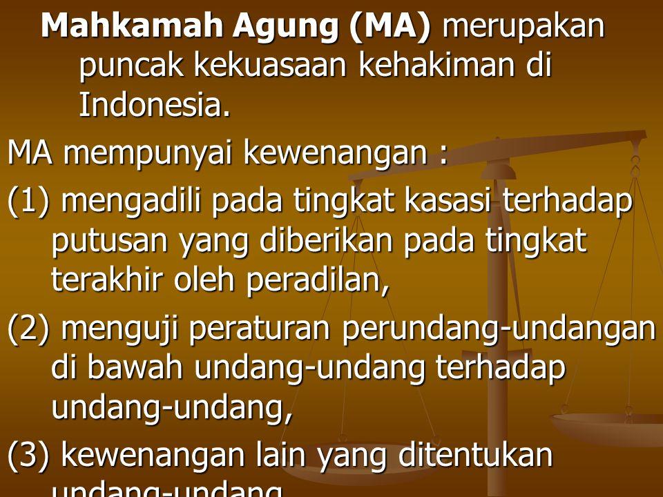 Mahkamah Agung (MA) merupakan puncak kekuasaan kehakiman di Indonesia. MA mempunyai kewenangan : (1) mengadili pada tingkat kasasi terhadap putusan ya