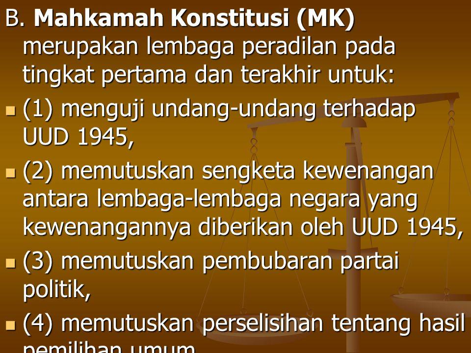 B. Mahkamah Konstitusi (MK) merupakan lembaga peradilan pada tingkat pertama dan terakhir untuk: (1) menguji undang-undang terhadap UUD 1945, (1) meng