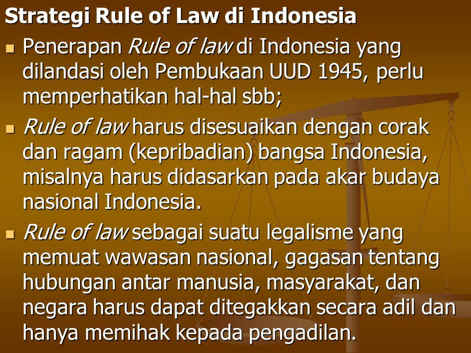 Strategi Rule of Law di Indonesia Penerapan Rule of law di Indonesia yang dilandasi oleh Pembukaan UUD 1945, perlu memperhatikan hal-hal sbb; Penerapa