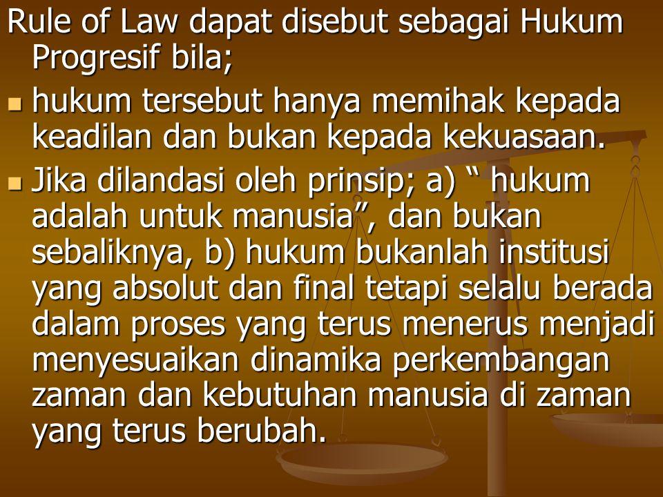 Rule of Law dapat disebut sebagai Hukum Progresif bila; hukum tersebut hanya memihak kepada keadilan dan bukan kepada kekuasaan. hukum tersebut hanya
