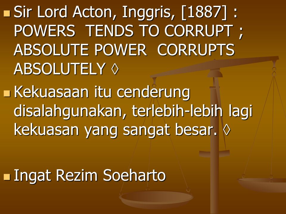 Sir Lord Acton, Inggris, [1887] : POWERS TENDS TO CORRUPT ; ABSOLUTE POWER CORRUPTS ABSOLUTELY  Sir Lord Acton, Inggris, [1887] : POWERS TENDS TO COR
