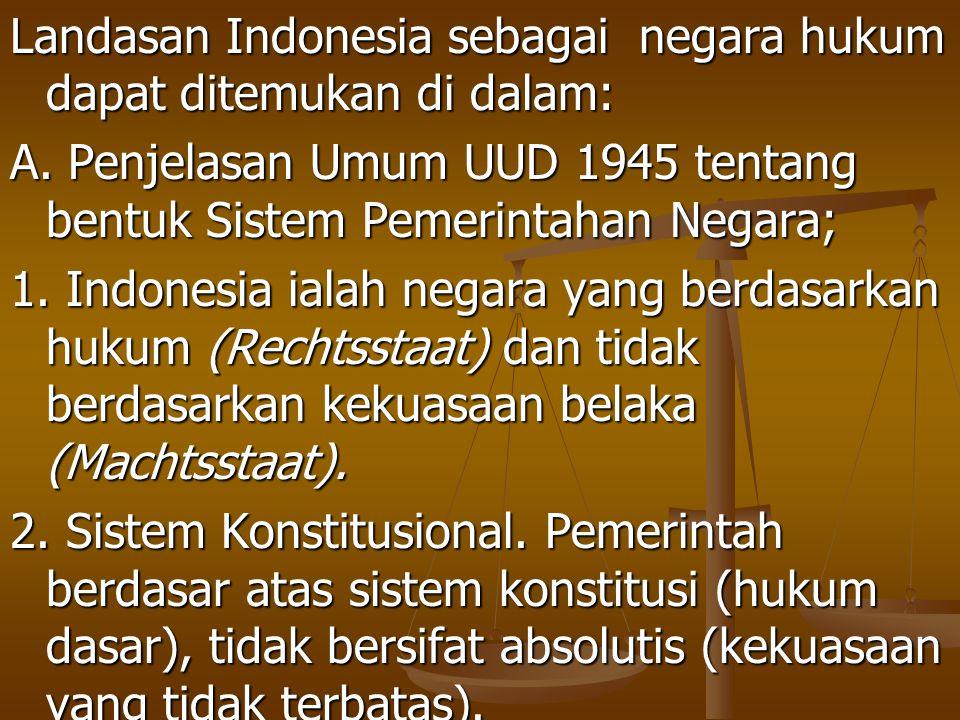 Landasan Indonesia sebagai negara hukum dapat ditemukan di dalam: A. Penjelasan Umum UUD 1945 tentang bentuk Sistem Pemerintahan Negara; 1. Indonesia