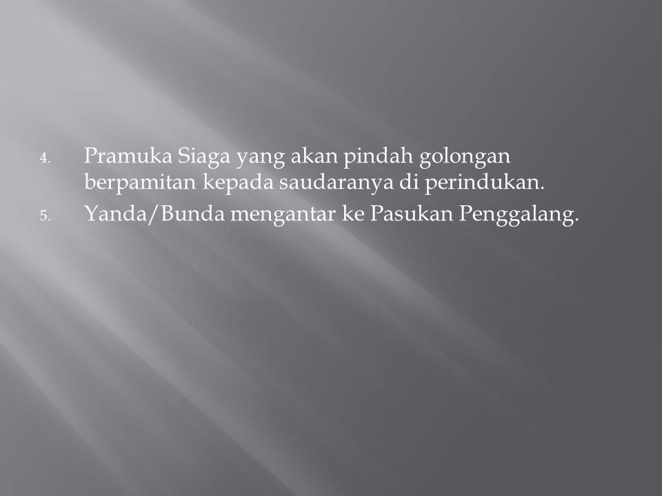4. Pramuka Siaga yang akan pindah golongan berpamitan kepada saudaranya di perindukan. 5. Yanda/Bunda mengantar ke Pasukan Penggalang.
