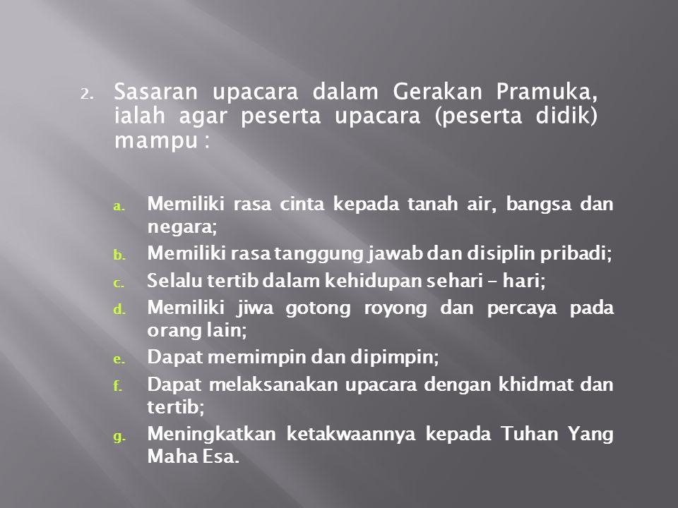 2.Sasaran upacara dalam Gerakan Pramuka, ialah agar peserta upacara (peserta didik) mampu : a.