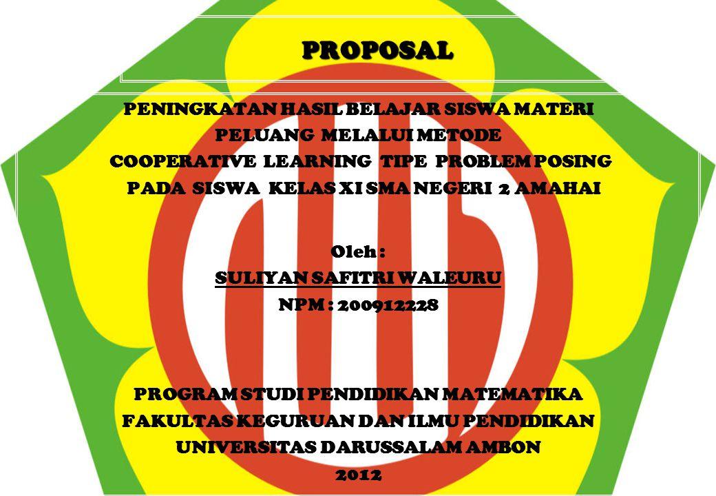 PROPOSAL PENINGKATAN HASIL BELAJAR SISWA MATERI PELUANG MELALUI METODE COOPERATIVE LEARNING TIPE PROBLEM POSING PADA SISWA KELAS XI SMA NEGERI 2 AMAHAI Oleh : SULIYAN SAFITRI WALEURU NPM : 200912228 PROGRAM STUDI PENDIDIKAN MATEMATIKA FAKULTAS KEGURUAN DAN ILMU PENDIDIKAN UNIVERSITAS DARUSSALAM AMBON 2012