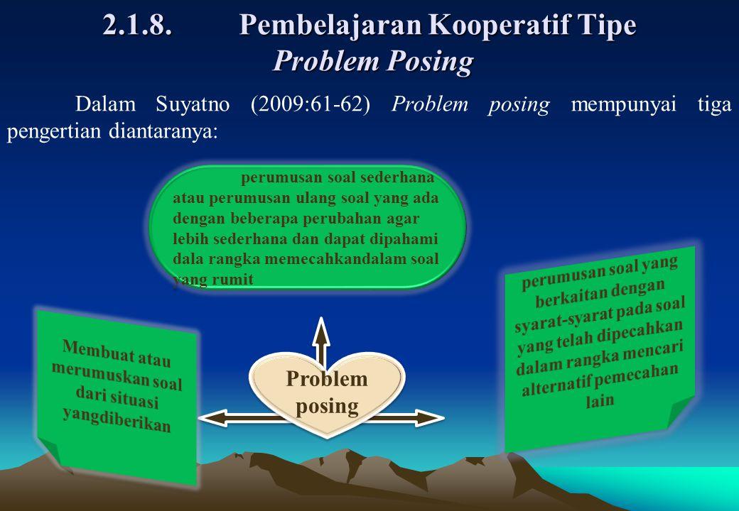 2.1.8.Pembelajaran Kooperatif Tipe Problem Posing Problem posing perumusan soal sederhana atau perumusan ulang soal yang ada dengan beberapa perubahan