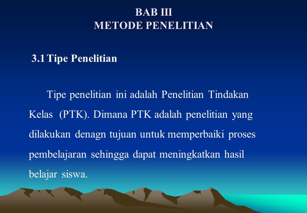 BAB III METODE PENELITIAN 3.1Tipe Penelitian Tipe penelitian ini adalah Penelitian Tindakan Kelas (PTK).