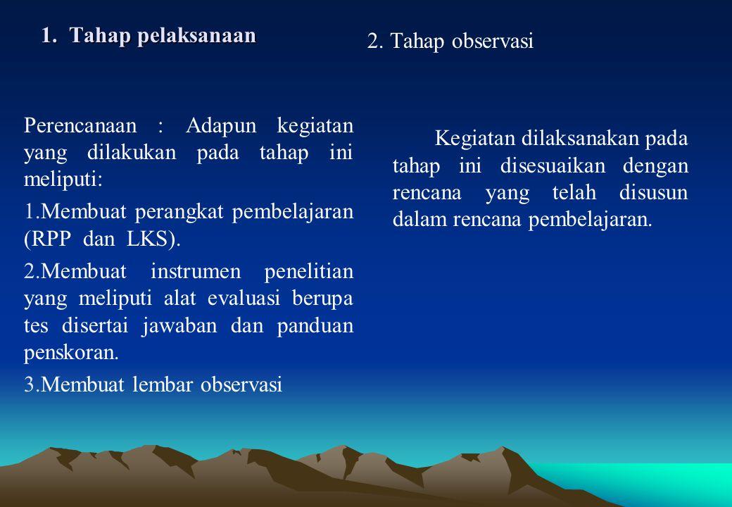 1. Tahap pelaksanaan 2. Tahap observasi Kegiatan dilaksanakan pada tahap ini disesuaikan dengan rencana yang telah disusun dalam rencana pembelajaran.