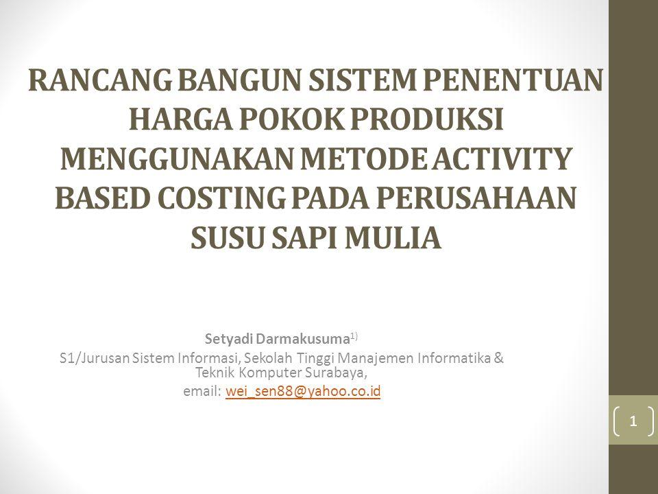 RANCANG BANGUN SISTEM PENENTUAN HARGA POKOK PRODUKSI MENGGUNAKAN METODE ACTIVITY BASED COSTING PADA PERUSAHAAN SUSU SAPI MULIA Setyadi Darmakusuma 1) S1/Jurusan Sistem Informasi, Sekolah Tinggi Manajemen Informatika & Teknik Komputer Surabaya, email: wei_sen88@yahoo.co.idwei_sen88@yahoo.co.id 1