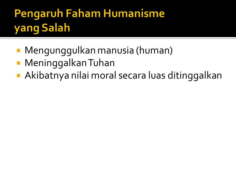 Mengunggulkan manusia (human)  Meninggalkan Tuhan  Akibatnya nilai moral secara luas ditinggalkan