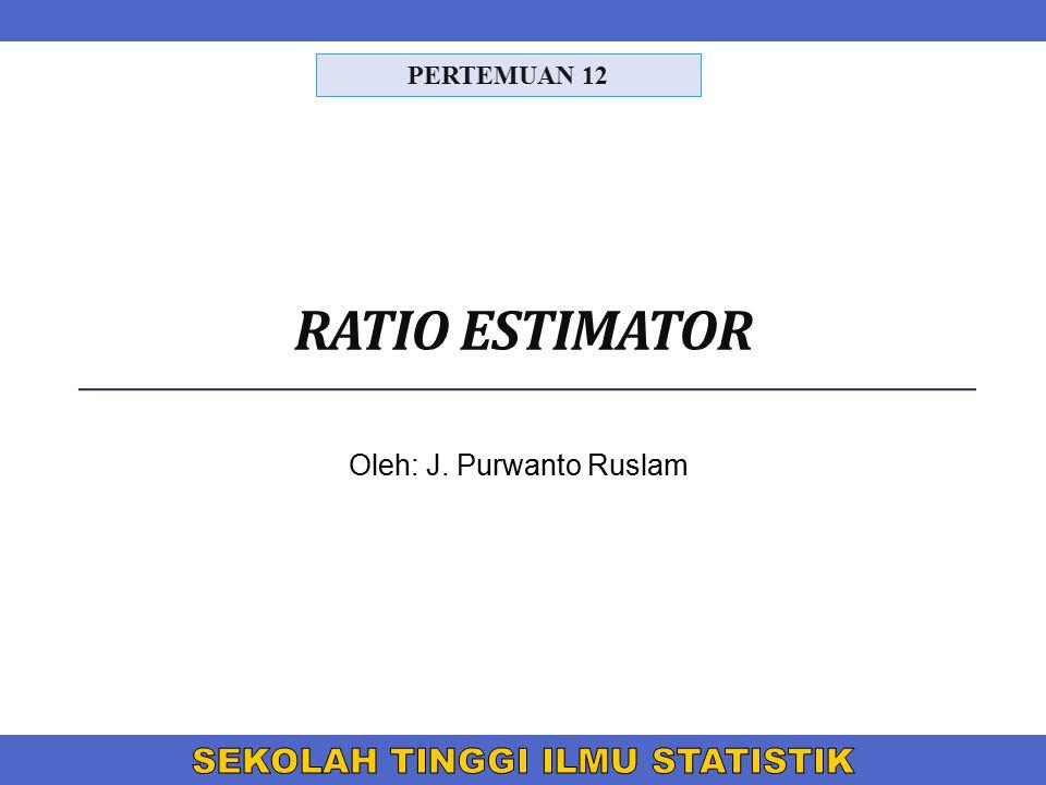 RATIO ESTIMATOR Oleh: J. Purwanto Ruslam PERTEMUAN 12