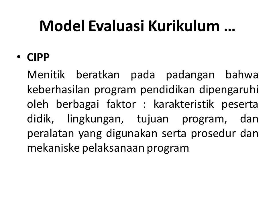 Model Evaluasi Kurikulum … CIPP Menitik beratkan pada padangan bahwa keberhasilan program pendidikan dipengaruhi oleh berbagai faktor : karakteristik