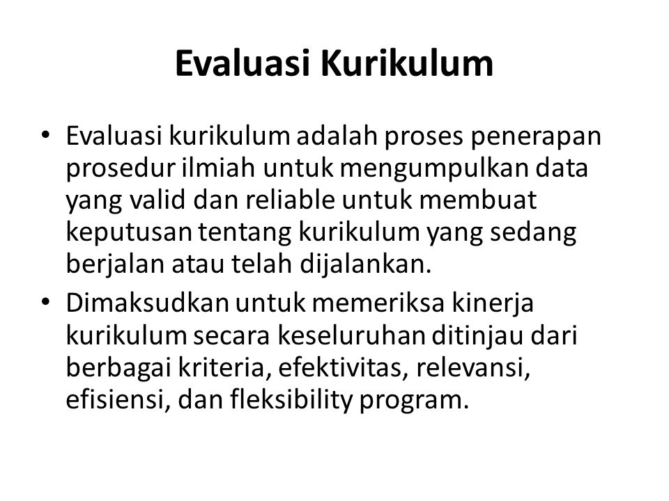 Evaluasi Kurikulum Evaluasi kurikulum adalah proses penerapan prosedur ilmiah untuk mengumpulkan data yang valid dan reliable untuk membuat keputusan