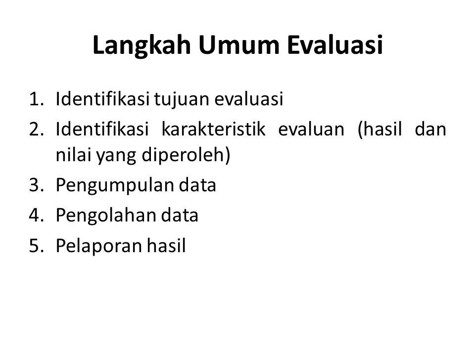 Langkah Umum Evaluasi 1.Identifikasi tujuan evaluasi 2.Identifikasi karakteristik evaluan (hasil dan nilai yang diperoleh) 3.Pengumpulan data 4.Pengol