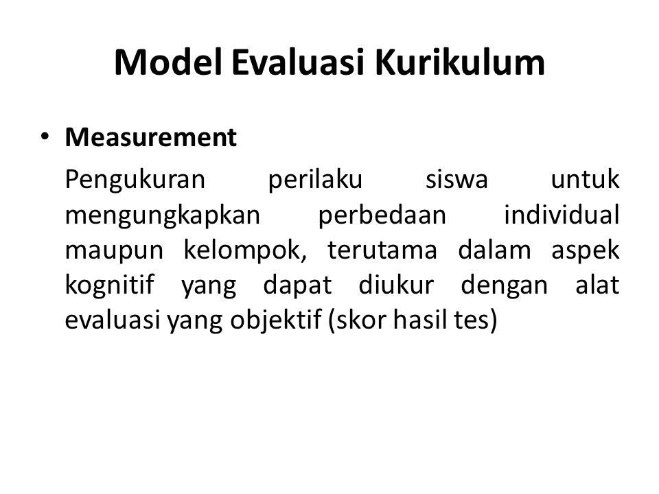 Model Evaluasi Kurikulum Measurement Pengukuran perilaku siswa untuk mengungkapkan perbedaan individual maupun kelompok, terutama dalam aspek kognitif