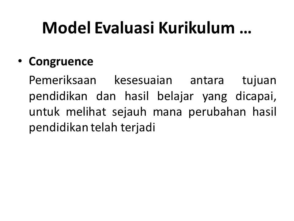 Model Evaluasi Kurikulum … Congruence Pemeriksaan kesesuaian antara tujuan pendidikan dan hasil belajar yang dicapai, untuk melihat sejauh mana peruba