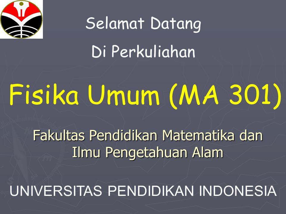 Fakultas Pendidikan Matematika dan Ilmu Pengetahuan Alam Selamat Datang Di Perkuliahan Fisika Umum (MA 301) UNIVERSITAS PENDIDIKAN INDONESIA