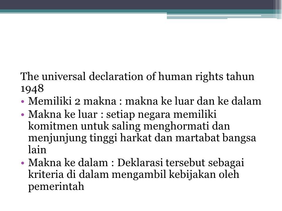 The universal declaration of human rights tahun 1948 Memiliki 2 makna : makna ke luar dan ke dalam Makna ke luar : setiap negara memiliki komitmen unt