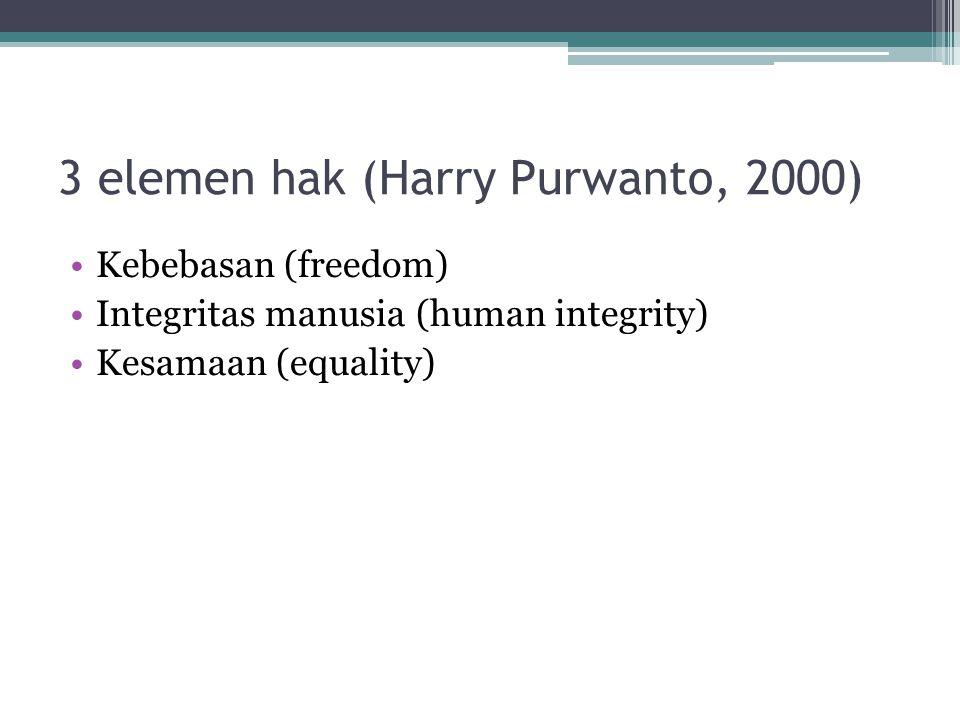 3 elemen hak (Harry Purwanto, 2000) Kebebasan (freedom) Integritas manusia (human integrity) Kesamaan (equality)