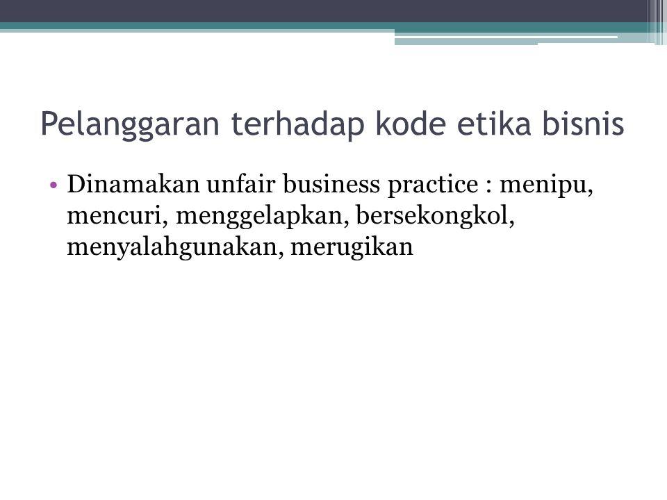 Pelanggaran terhadap kode etika bisnis Dinamakan unfair business practice : menipu, mencuri, menggelapkan, bersekongkol, menyalahgunakan, merugikan