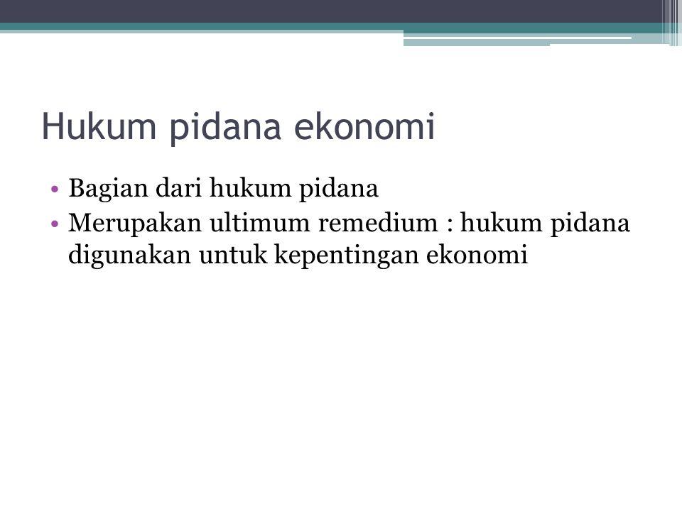 Hukum pidana ekonomi Bagian dari hukum pidana Merupakan ultimum remedium : hukum pidana digunakan untuk kepentingan ekonomi