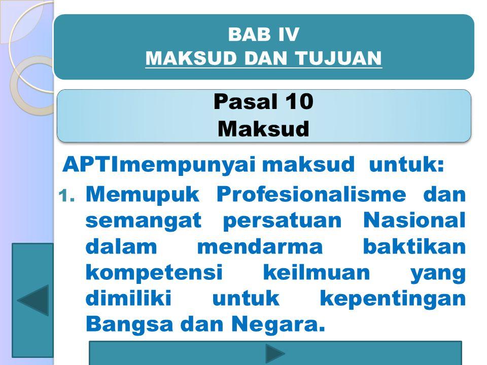 BAB IV MAKSUD DAN TUJUAN Pasal 10 Maksud APTImempunyai maksud untuk: 1. Memupuk Profesionalisme dan semangat persatuan Nasional dalam mendarma baktika