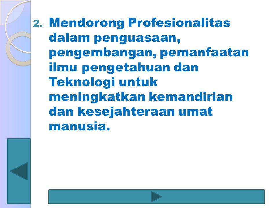 2. Mendorong Profesionalitas dalam penguasaan, pengembangan, pemanfaatan ilmu pengetahuan dan Teknologi untuk meningkatkan kemandirian dan kesejahtera