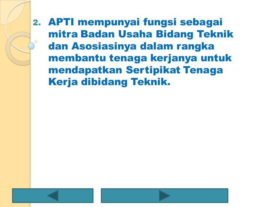 2. APTI mempunyai fungsi sebagai mitra Badan Usaha Bidang Teknik dan Asosiasinya dalam rangka membantu tenaga kerjanya untuk mendapatkan Sertipikat Te
