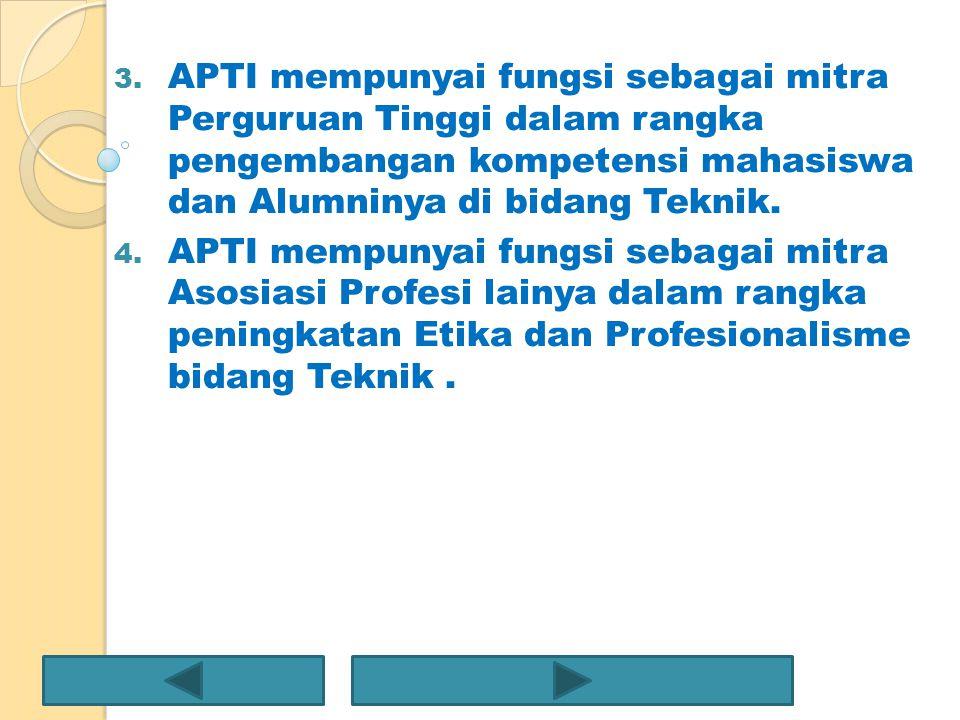 3. APTI mempunyai fungsi sebagai mitra Perguruan Tinggi dalam rangka pengembangan kompetensi mahasiswa dan Alumninya di bidang Teknik. 4. APTI mempuny