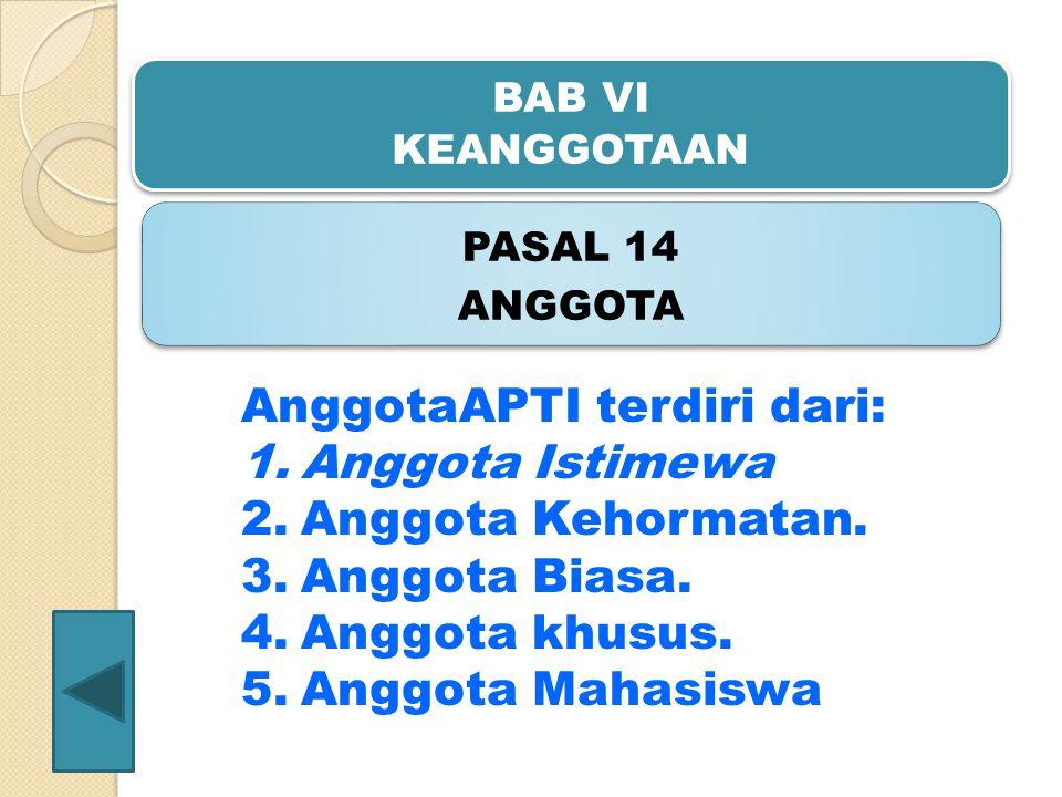 BAB VI KEANGGOTAAN PASAL 14 ANGGOTA AnggotaAPTI terdiri dari: 1.Anggota Istimewa 2.Anggota Kehormatan. 3.Anggota Biasa. 4.Anggota khusus. 5.Anggota Ma