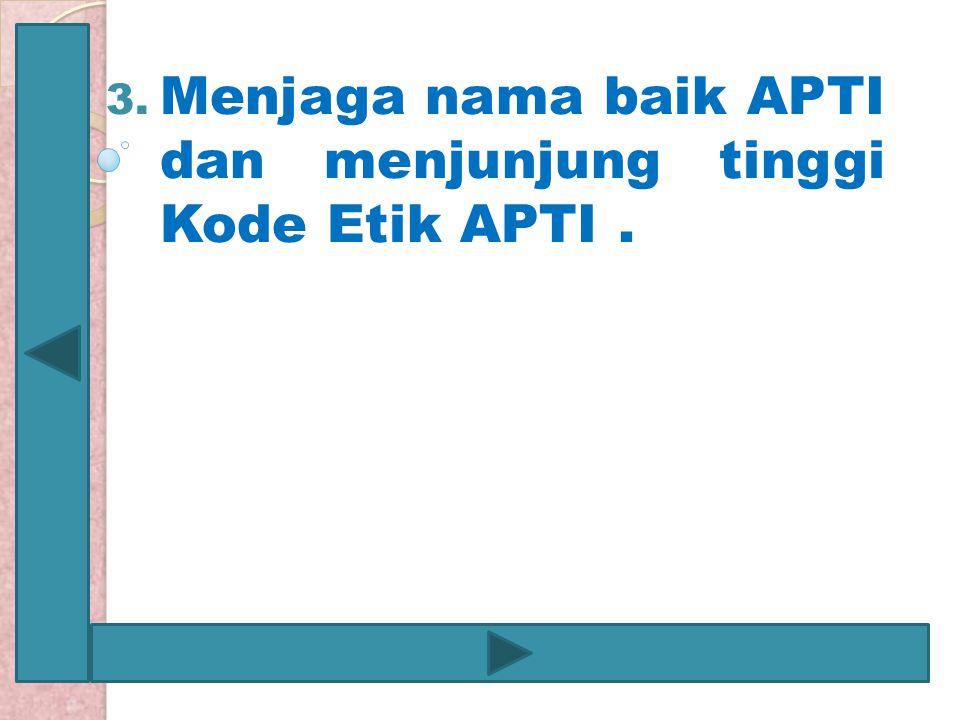3. Menjaga nama baik APTI dan menjunjung tinggi Kode Etik APTI.