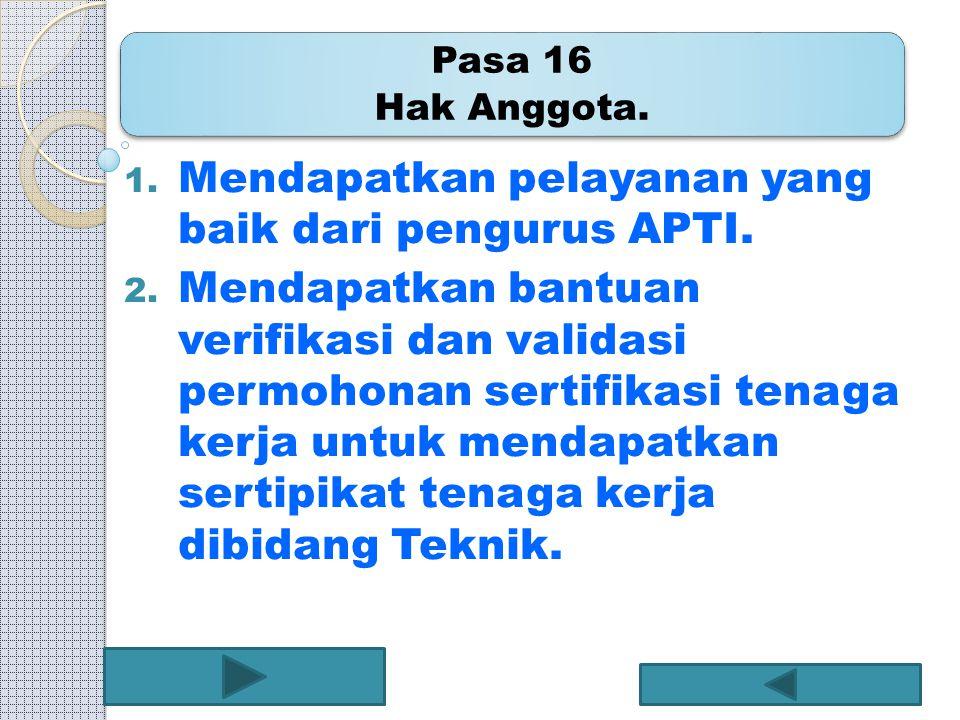 Pasa 16 Hak Anggota. 1. Mendapatkan pelayanan yang baik dari pengurus APTI. 2. Mendapatkan bantuan verifikasi dan validasi permohonan sertifikasi tena