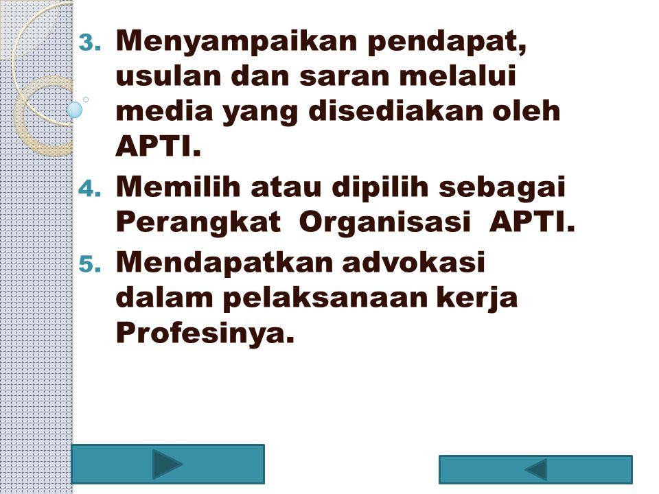 3. Menyampaikan pendapat, usulan dan saran melalui media yang disediakan oleh APTI. 4. Memilih atau dipilih sebagai Perangkat Organisasi APTI. 5. Mend