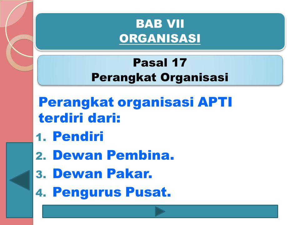 BAB VII ORGANISASI Pasal 17 Perangkat Organisasi Perangkat organisasi APTI terdiri dari: 1. Pendiri 2. Dewan Pembina. 3. Dewan Pakar. 4. Pengurus Pusa